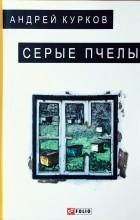 Андрей Курков - Серые пчелы