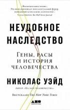 Николас Уэйд - Неудобное наследство. Гены, расы и история человечества