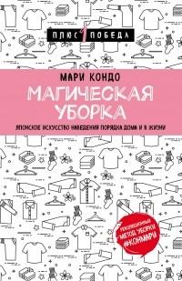Мари Кондо - Магическая уборка. Японское искусство наведения порядка дома и в жизни