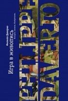 Филипп Даверио - Игра в живопись. Истории, сюжеты, изобретения