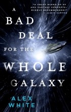 Alex White - A Bad Deal for the Whole Galaxy