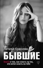 Наталья Краснова - Бывшие. Книга о том, как класть на тех, кто хотел класть на тебя