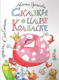 Маша Рупасова - Сказки о царе Колбаске