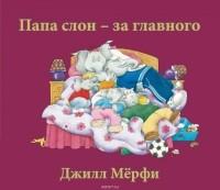 Джилл Мёрфи - Папа слон - за главного