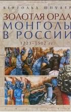 Бертольд Шпулер - Золотая орда. Монголы в России. 1223-1502 гг.