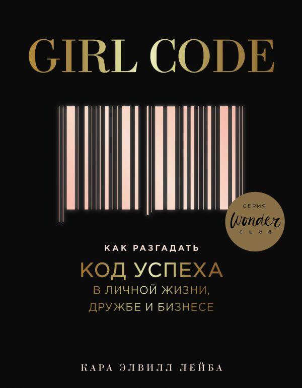 «Girl Code. Как разгадать код успеха в личной жизни, дружбе и бизнесе» Кара Элвилл Лейба