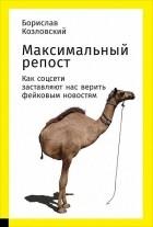 Борислав Козловский - Максимальный репост. Как соцсети заставляют нас верить фейковым новостям