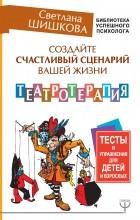 Светлана Шишкова - Создайте счастливый сценарий вашей жизни. Театротерапия. Тесты и упражнения для детей и взрослых