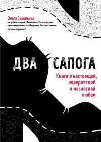 Ольга Савельева - Два сапога. Книга о настоящей, невероятной и несносной любви (сборник)