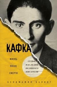 Бенджамин Балинт - Кафка. Жизнь после смерти. Судьба наследия великого писателя