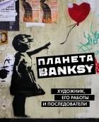 без автора - Планета Banksy. Художник, его работы и последователи