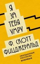 Фрэнсис Скотт Фицджеральд - Я за тебя умру. Неизданные рассказы