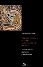 Эмиль Дюркгейм - Элементарные формы религиозной жизни. Тотемическая система в Австралии