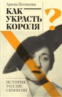 Арина Полякова - Как украсть короля? История Уоллис Симпсон