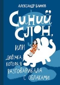 Александр Блинов - СИНИЙ СЛОН,  или девочка, которая разговаривала с облаками
