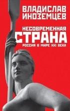 Владислав Иноземцев - Несовременная страна. Россия в мире XXI века