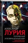 Александр Лурия - Потерянный и возвращенный мир. Короткий путь в чертоги разума