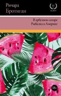 Ричард Бротиган - В арбузном сахаре. Рыбалка в Америке (сборник)