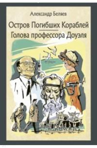 Александр Беляев - Остров погибших кораблей. Голова профессора Доуэля