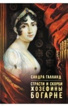 Сандра Галланд - Страсти и скорби Жозефины Богарне