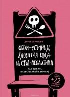 Дарья Саркисян - Обои-убийцы, ядовитая вода и стул-обольститель. Как выжить в собственной квартире