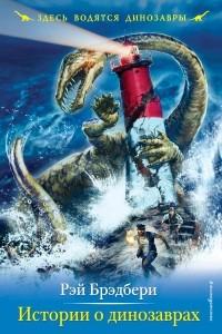 Рэй Брэдбери - Истории о динозаврах (сборник)