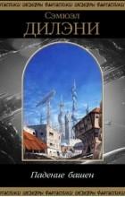 Сэмюэл Дилэни - Падение башен (сборник)