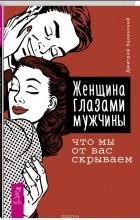 Дмитрий Калинский - Женщина глазами мужчины. Что мы от вас скрываем