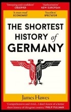 James Hawes - The Shortest History of Germany