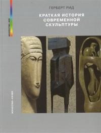 Герберт Рид - Краткая история современной скульптуры