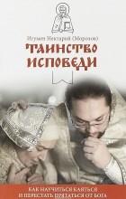 Игумен Нектарий (Морозов) - Таинство Исповеди. Как научиться каяться и перестать прятаться от Бога