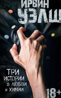 Ирвин Уэлш - Три истории о любви и химии (сборник)
