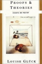 Louise Glück - Proofs & Theories: Essays on Poetry