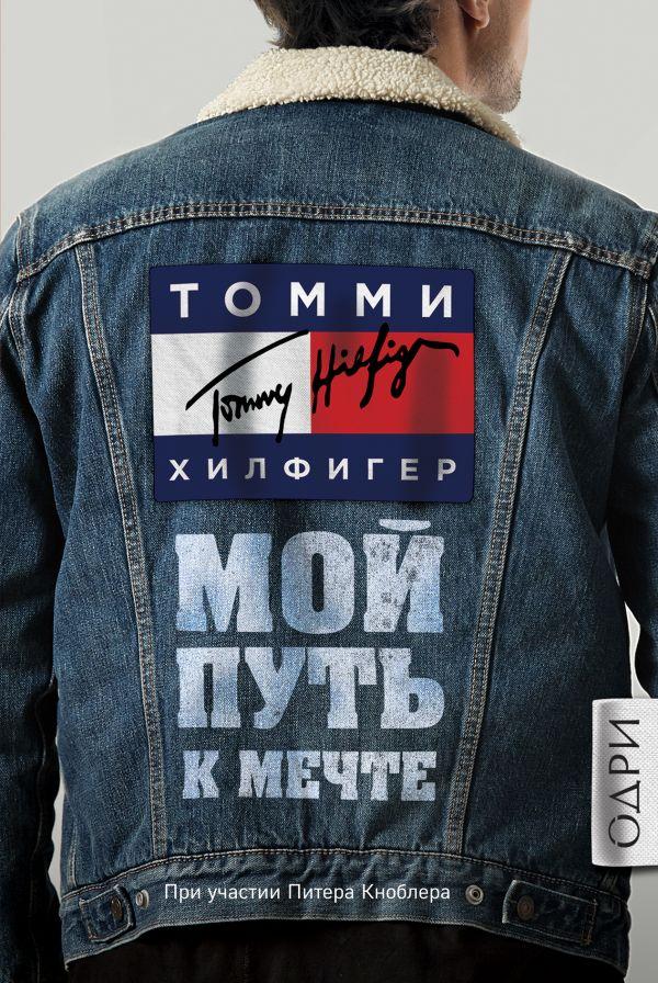 «Томми Хилфигер. Мой путь к мечте. Автобиография великого модельера» Томми Хилфигер