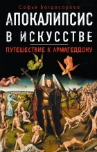 Софья Багдасарова - Апокалипсис в искусстве. Путешествие к Армагеддону