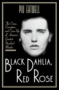 Piu Marie Eatwell - Black Dahlia, Red Rose: The Crime, Corruption, and Cover-Up of America's Greatest Unsolved Murder