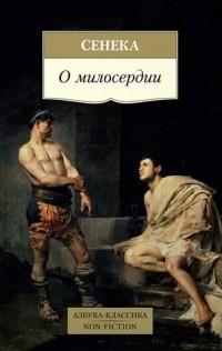 Сенека - О милосердии. Утешение к Гельвии. О досуге