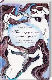 Юлія Буйських - «Колись русалки по землі ходили…». Жіночі образи української міфології
