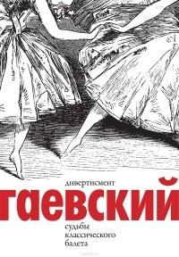 Вадим Гаевский - Дивертисмент. Судьбы классического балета. В 2 томах
