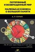 Александр Лурия - Потерянный и возвращенный мир. Маленькая книжка о большой памяти