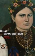- Панас Ярмоленко. Портрет мого краю
