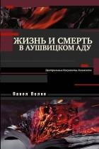 Павел Полян - Жизнь и смерть в аушвицком аду