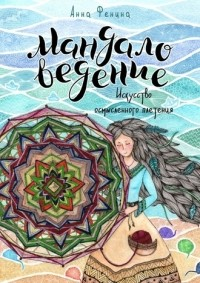 Анна Фенина - Мандаловедение: искусство осмысленного плетения