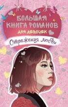 - Большая книга романов для девочек. Отражения любви (сборник)