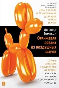 Дональд Томпсон - Оранжевая собака из воздушных шаров. Дутые сенсации и подлинные шедевры