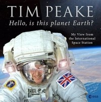 Тим Пик - Hello, is this planet Earth?: My View from the International Space Station