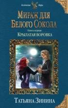 Татьяна Зинина - Мираж для Белого Сокола. Крылатая воровка
