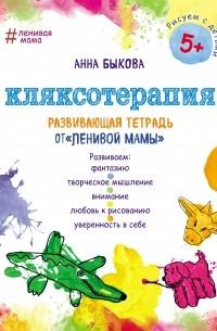 Анна Быкова - Кляксотерапия. Развивающая тетрадь от «ленивой мамы»