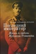 Наталия Чернышова-Мельник - Последний император. Жизнь и любовь Михаила Романова