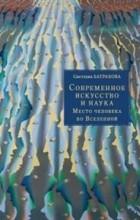 Светлана Батракова - Современное искусство и наука. Место человека во Вселенной